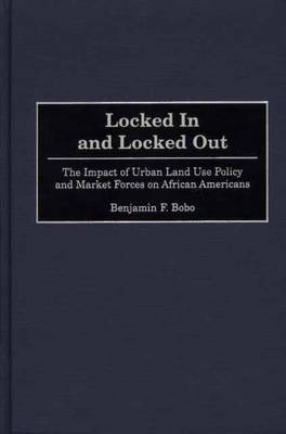Locked In and Locked Out: The Impact of Urban Land Use Policy and Market Forces on African Americans (Hardback)