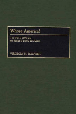 Whose America?: The War of 1898 and the Battles to Define the Nation (Hardback)