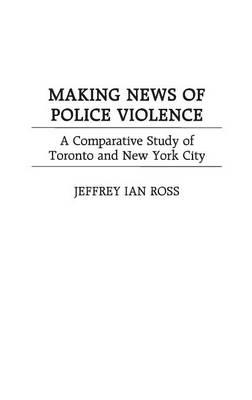 Making News of Police Violence: A Comparative Study of Toronto and New York City (Hardback)