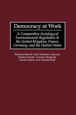 Democracy at Work: A Comparative Sociology of Environmental Regulation in the United Kingdom, France, Germany, and the United States (Hardback)