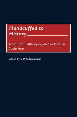 Handcuffed to History: Narratives, Pathologies, and Violence in South Asia (Hardback)