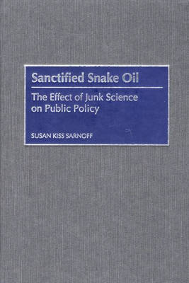 Sanctified Snake Oil: The Effect of Junk Science on Public Policy (Hardback)