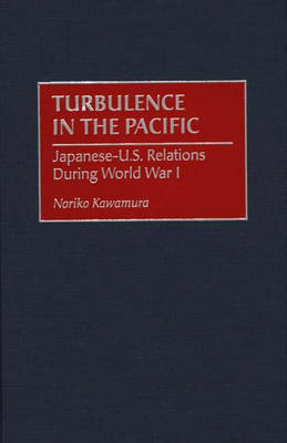 Turbulence in the Pacific: Japanese-U.S. Relations During World War I (Hardback)