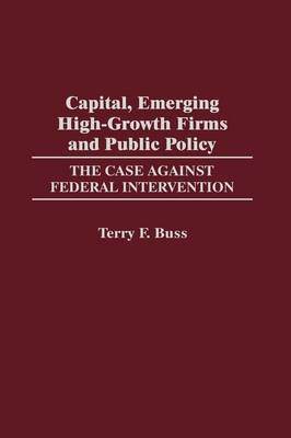 Capital, Emerging High-Growth Firms and Public Policy: The Case Against Federal Intervention (Hardback)