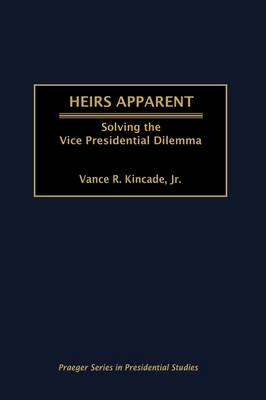 Heirs Apparent: Solving the Vice Presidential Dilemma (Hardback)