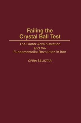 Failing the Crystal Ball Test: The Carter Administration and the Fundamentalist Revolution in Iran (Hardback)