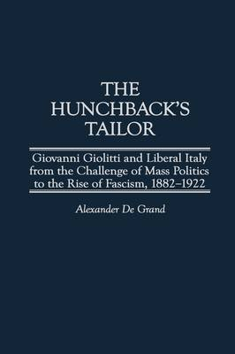 The Hunchback's Tailor: Giovanni Giolitti and Liberal Italy from the Challenge of Mass Politics to the Rise of Fascism, 1882-1922 (Hardback)