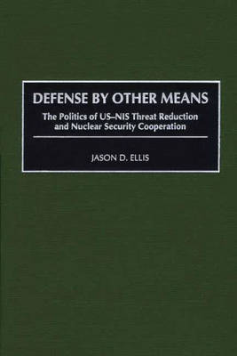 Defense By Other Means: The Politics of US-NIS Threat Reduction and Nuclear Security Cooperation (Hardback)