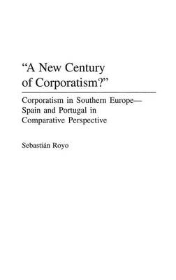A New Century of Corporatism?: Corporatism in Southern Europe--Spain and Portugal in Comparative Perspective (Hardback)