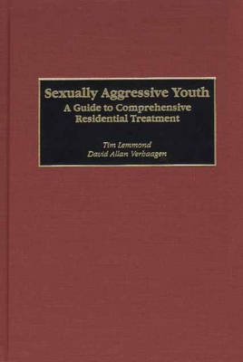 Sexually Aggressive Youth: A Guide to Comprehensive Residential Treatment (Hardback)