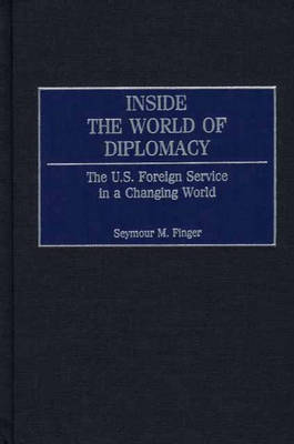 Inside the World of Diplomacy: The U.S. Foreign Service in a Changing World (Hardback)