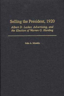 Selling the President, 1920: Albert D. Lasker, Advertising, and the Election of Warren G. Harding (Hardback)