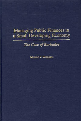 Managing Public Finances in a Small Developing Economy: The Case of Barbados (Hardback)