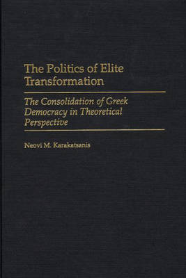 The Politics of Elite Transformation: The Consolidation of Greek Democracy in Theoretical Perspective (Hardback)