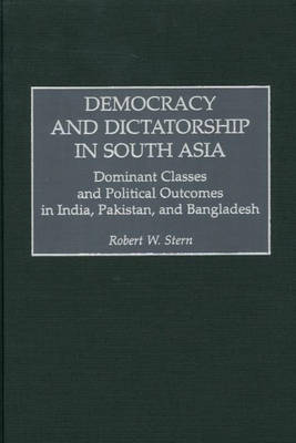 Democracy and Dictatorship in South Asia: Dominant Classes and Political Outcomes in India, Pakistan, and Bangladesh (Hardback)