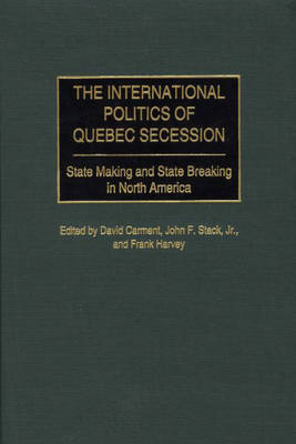 The International Politics of Quebec Secession: State Making and State Breaking in North America (Hardback)