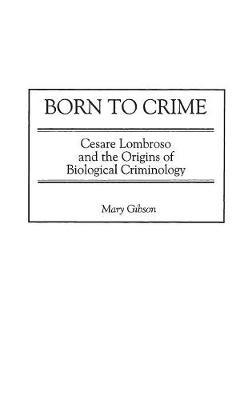 Born to Crime: Cesare Lombroso and the Origins of Biological Criminology (Hardback)