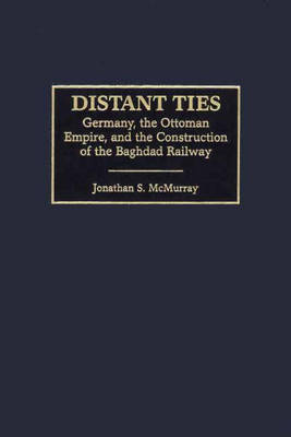 Distant Ties: Germany, the Ottoman Empire, and the Construction of the Baghdad Railway (Hardback)