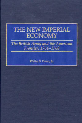 The New Imperial Economy: The British Army and the American Frontier, 1764-1768 (Hardback)