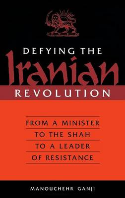 Defying the Iranian Revolution: From a Minister to the Shah to a Leader of Resistance (Hardback)
