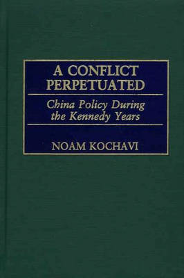 A Conflict Perpetuated: China Policy During the Kennedy Years (Hardback)