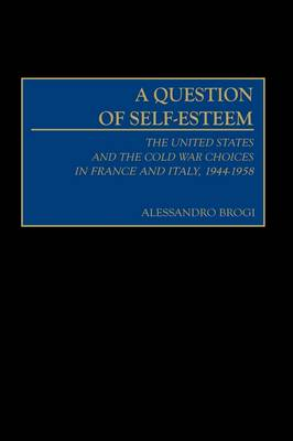 A Question of Self-Esteem: The United States and the Cold War Choices in France and Italy, 1944-1958 (Hardback)