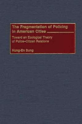The Fragmentation of Policing in American Cities: Toward an Ecological Theory of Police-Citizen Relations (Hardback)