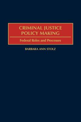 Criminal Justice Policy Making: Federal Roles and Processes (Hardback)