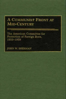 A Communist Front at Mid-Century: The American Committee for Protection of Foreign Born, 1933-1959 (Hardback)