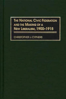 The National Civic Federation and the Making of a New Liberalism, 1900-1915 (Hardback)