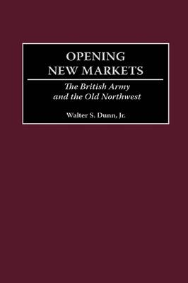 Opening New Markets: The British Army and the Old Northwest (Hardback)