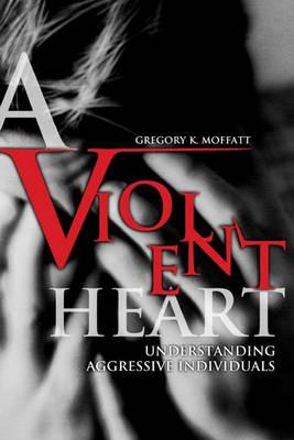 A Violent Heart: Understanding Aggressive Individuals (Hardback)