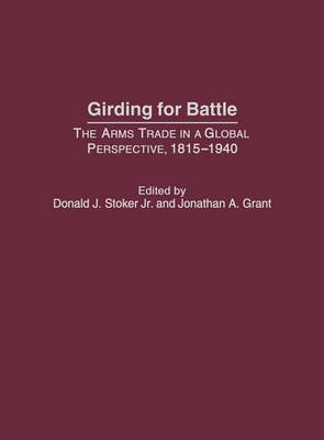 Girding for Battle: The Arms Trade in a Global Perspective, 1815-1940 (Hardback)