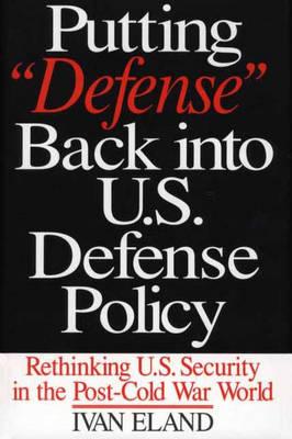 Putting Defense Back into U.S. Defense Policy: Rethinking U.S. Security in the Post-Cold War World - Praeger Security International (Hardback)