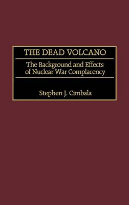 The Dead Volcano: The Background and Effects of Nuclear War Complacency (Hardback)