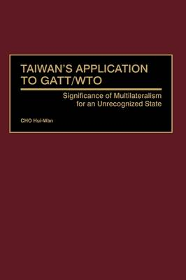 Taiwan's Application to GATT/WTO: Significance of Multilateralism for an Unrecognized State (Hardback)