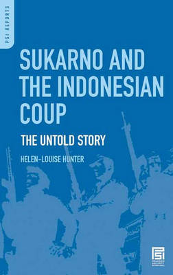 Sukarno and the Indonesian Coup: The Untold Story - Praeger Security International (Hardback)