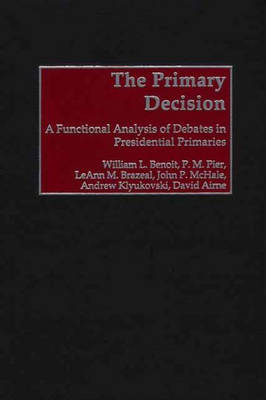 The Primary Decision: A Functional Analysis of Debates in Presidential Primaries (Hardback)