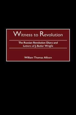 Witness to Revolution: The Russian Revolution Diary and Letters of J. Butler Wright (Hardback)