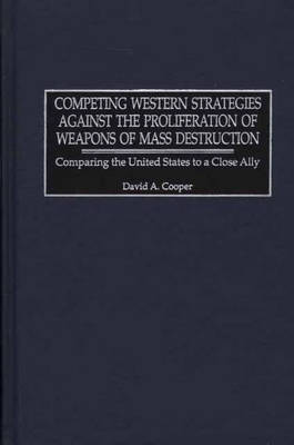 Competing Western Strategies Against the Proliferation of Weapons of Mass Destruction: Comparing the United States to a Close Ally - Praeger Security International (Hardback)