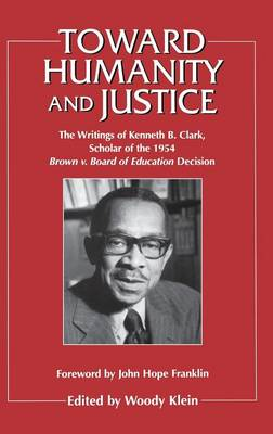 Toward Humanity and Justice: The Writings of Kenneth B. Clark, Scholar of the 1954 Brown v. Board of Education Decision (Hardback)