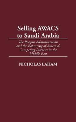 Selling AWACS to Saudi Arabia: The Reagan Administration and the Balancing of America's Competing Interests in the Middle East (Hardback)