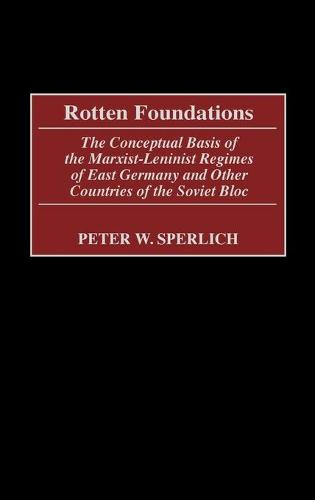 Rotten Foundations: The Conceptual Basis of the Marxist-Leninist Regimes of East Germany and Other Countries of the Soviet Bloc (Hardback)