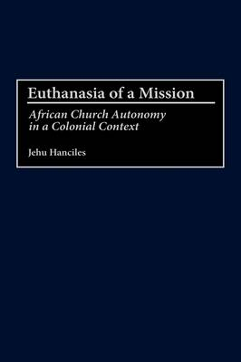 Euthanasia of a Mission: African Church Autonomy in a Colonial Context (Hardback)