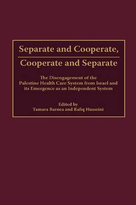 Separate and Cooperate, Cooperate and Separate: The Disengagement of the Palestine Health Care System from Israel and Its Emergence as an Independent System (Hardback)