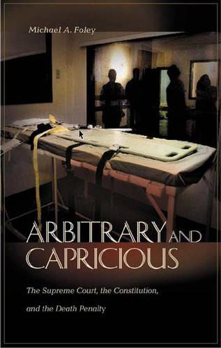 Arbitrary and Capricious: The Supreme Court, the Constitution, and the Death Penalty (Hardback)