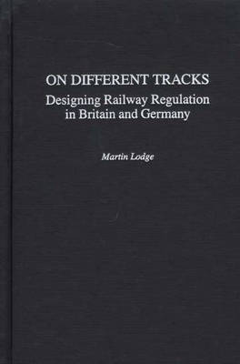 On Different Tracks: Designing Railway Regulation in Britain and Germany (Hardback)