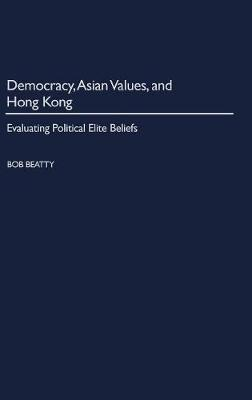 Democracy, Asian Values, and Hong Kong: Evaluating Political Elite Beliefs (Hardback)
