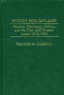Money for Ireland: Finance, Diplomacy, Politics, and the First Dail Eireann Loans, 1919-1936 (Hardback)