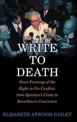 Write to Death: News Framing of the Right to Die Conflict, from Quinlan's Coma to Kevorkian's Conviction (Hardback)